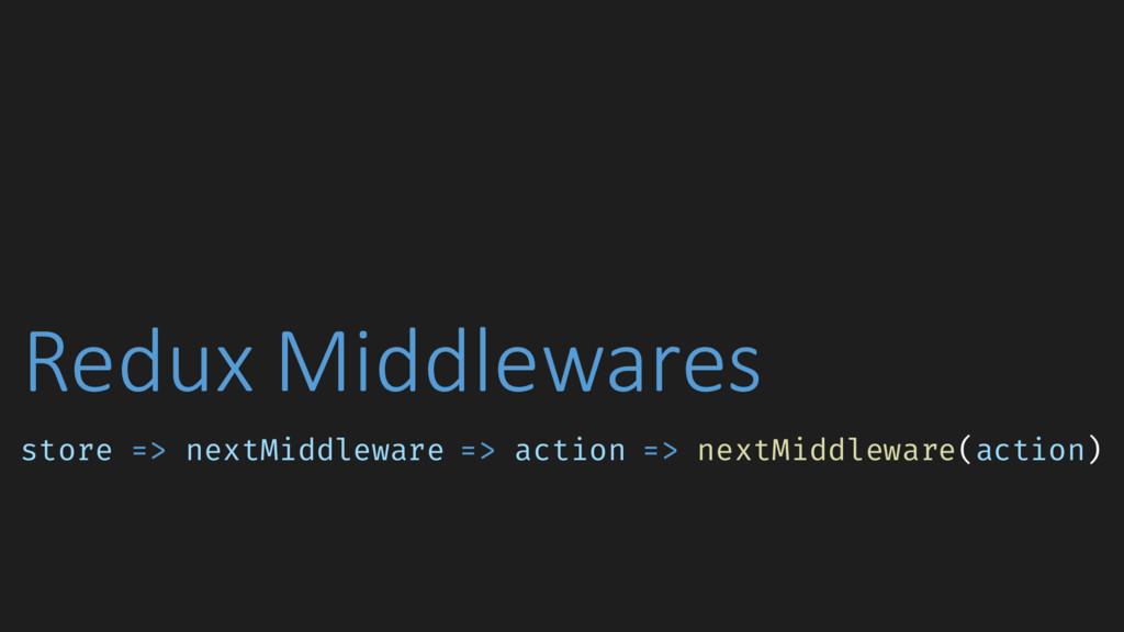 Redux Middlewares store => nextMiddleware => ac...