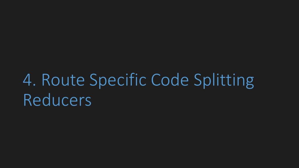 4. Route Specific Code Splitting Reducers