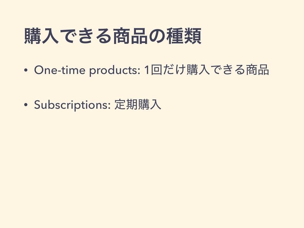 ߪೖͰ͖Δͷछྨ • One-time products: 1ճ͚ͩߪೖͰ͖Δ • S...