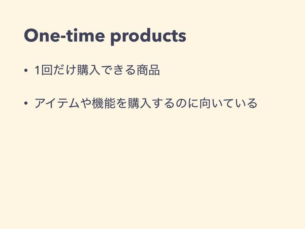 One-time products • 1ճ͚ͩߪೖͰ͖Δ • ΞΠςϜػΛߪೖ͢Δͷ...