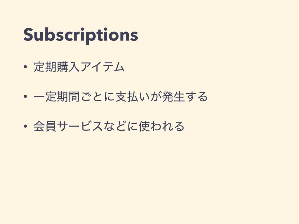 Subscriptions • ఆظߪೖΞΠςϜ • Ұఆظؒ͝ͱʹࢧ͍͕ൃੜ͢Δ • ձһ...
