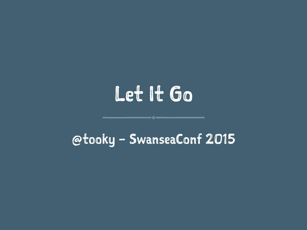 Let It Go @tooky – SwanseaConf 2015