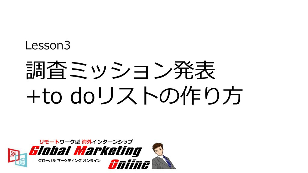 Lesson3 調査ミッション発表 +to doリストの作り⽅ Global Marketin...