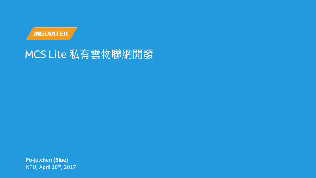 MCS Lite 私有雲物聯聯網開發 Po-ju.chen (Blue) NTU, April...