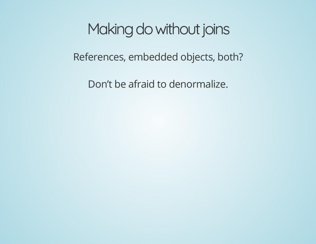 Making do without joins Making do without joins...