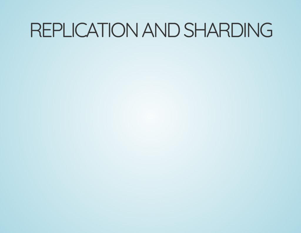 REPLICATION AND SHARDING REPLICATION AND SHARDI...
