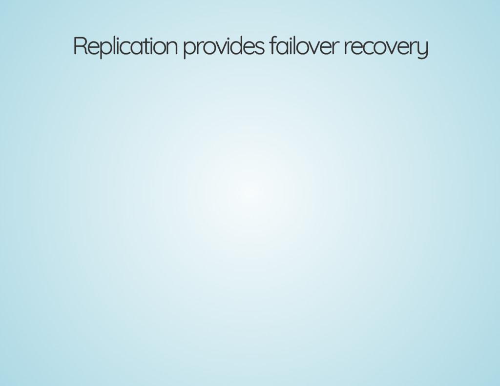 Replication provides failover recovery Replicat...