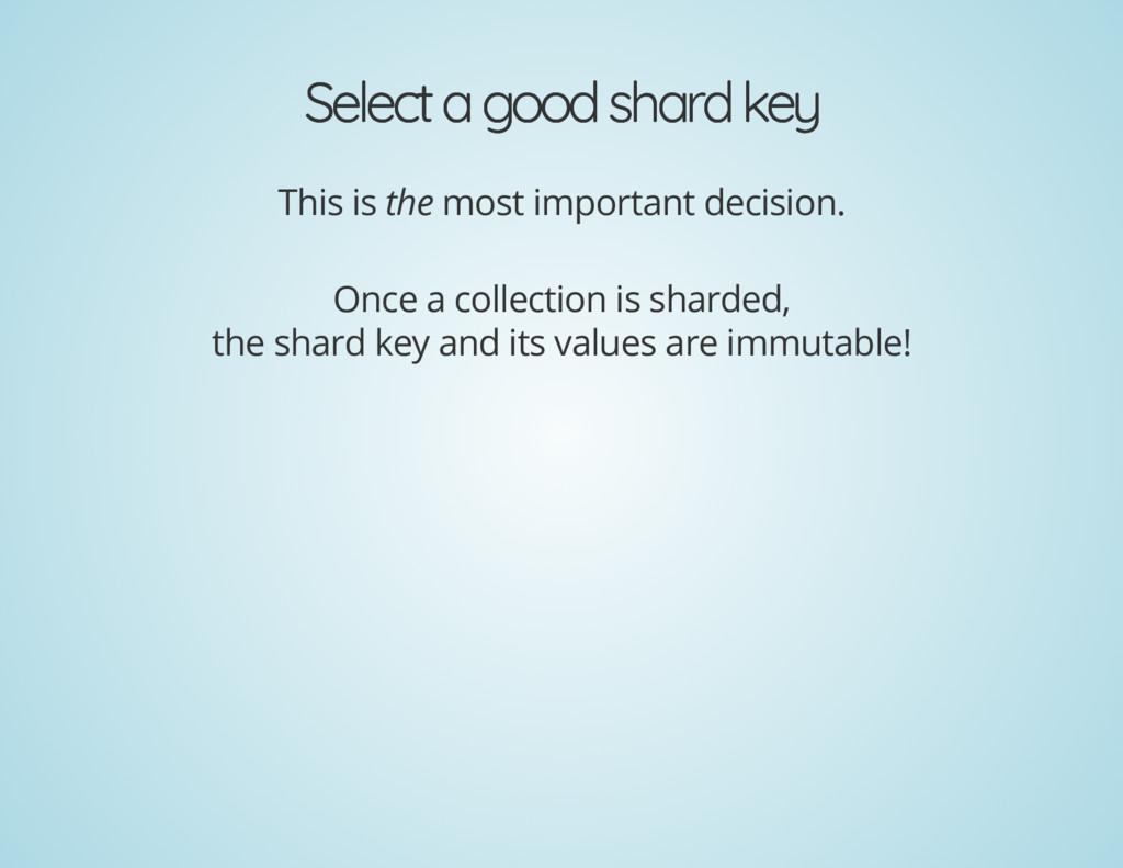 Select a good shard key Select a good shard key...