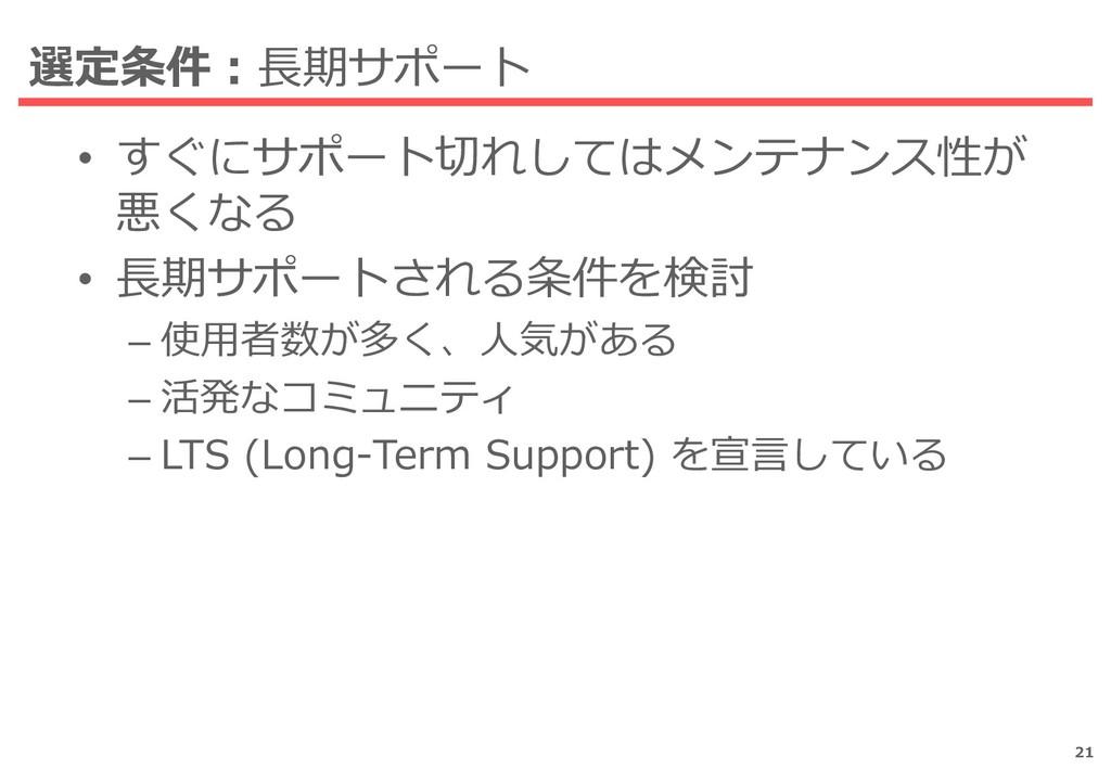 選定条件:長期サポート • すぐにサポート切れしてはメンテナンス性が 悪くなる • 長期サポー...