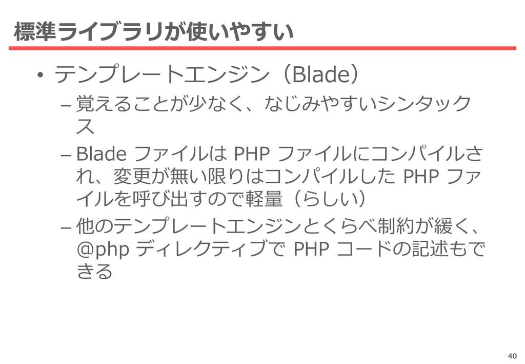 標準ライブラリが使いやすい • テンプレートエンジン(Blade) – 覚えることが少なく、な...