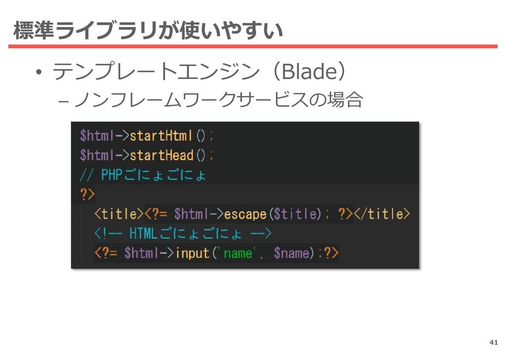 標準ライブラリが使いやすい 41 • テンプレートエンジン(Blade) – ノンフレームワー...