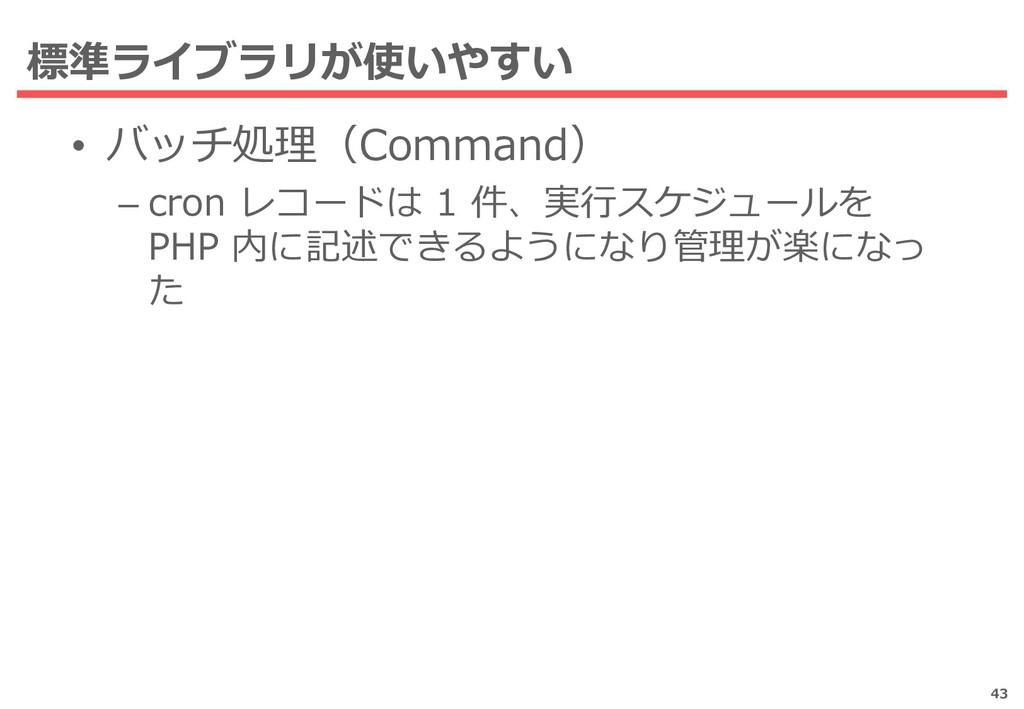 標準ライブラリが使いやすい • バッチ処理(Command) – cron レコードは 1 件...