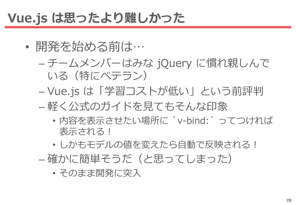Vue.js は思ったより難しかった 70 • 開発を始める前は… – チームメンバーはみな ...