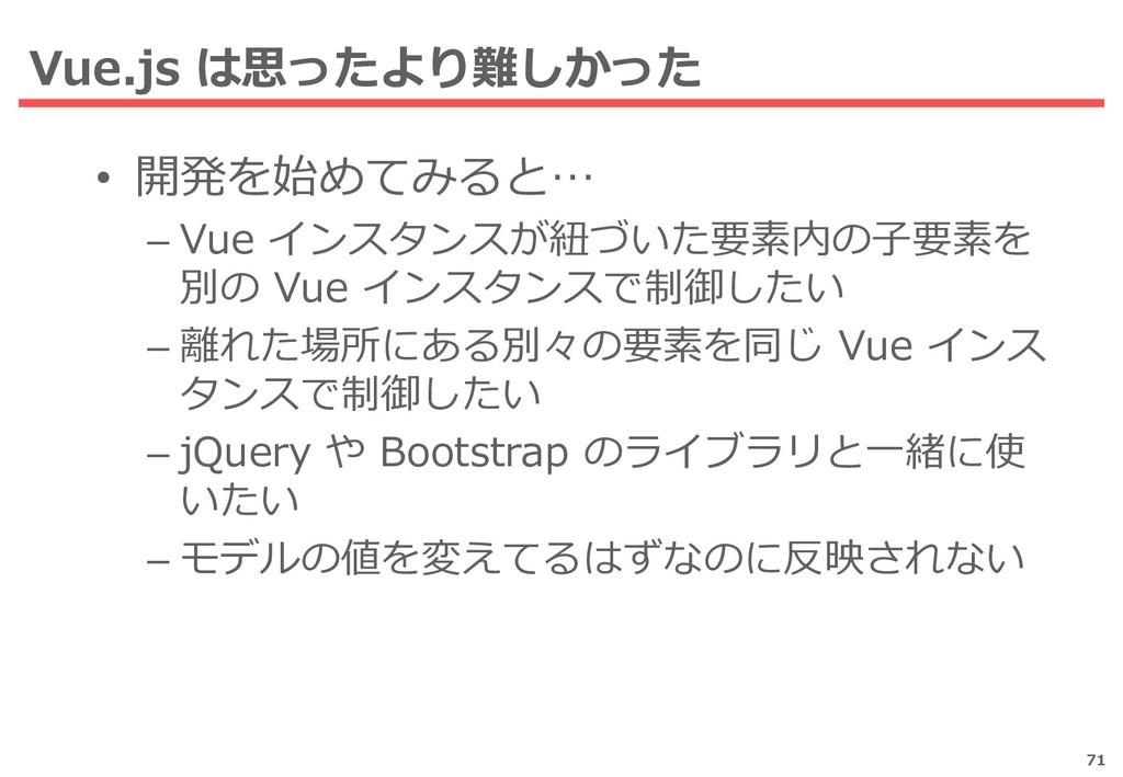 Vue.js は思ったより難しかった 71 • 開発を始めてみると… – Vue インスタンス...