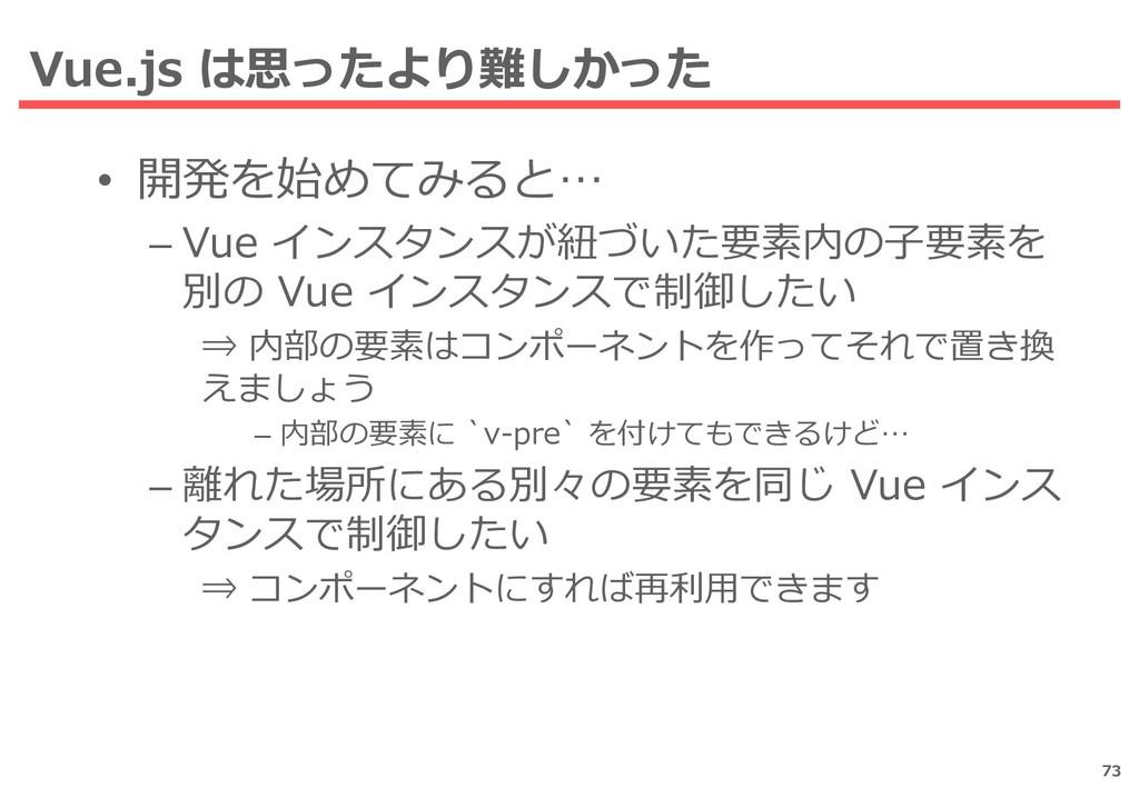 Vue.js は思ったより難しかった 73 • 開発を始めてみると… – Vue インスタンス...