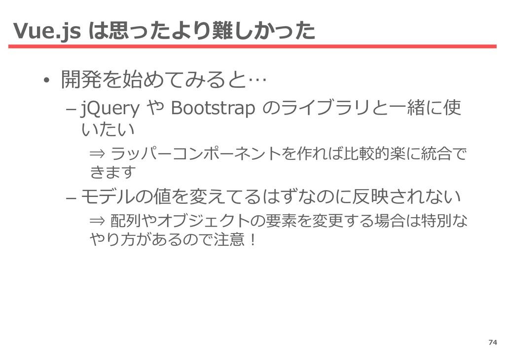Vue.js は思ったより難しかった 74 • 開発を始めてみると… – jQuery や B...
