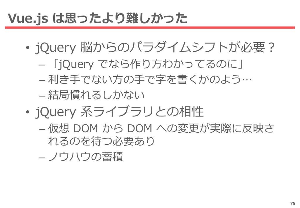 Vue.js は思ったより難しかった 75 • jQuery 脳からのパラダイムシフトが必要?...