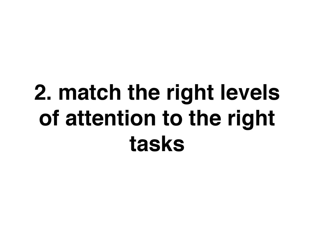 2. match the right levels of attention to the r...