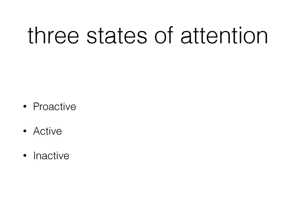 three states of attention • Proactive • Active ...