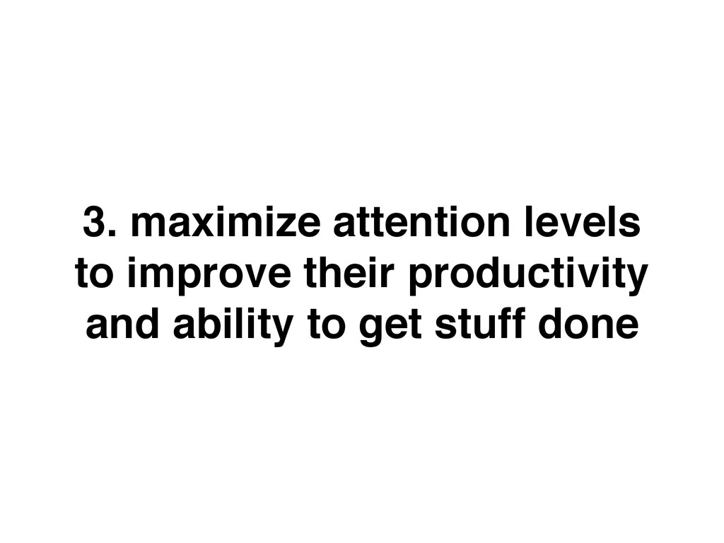 3. maximize attention levels to improve their p...