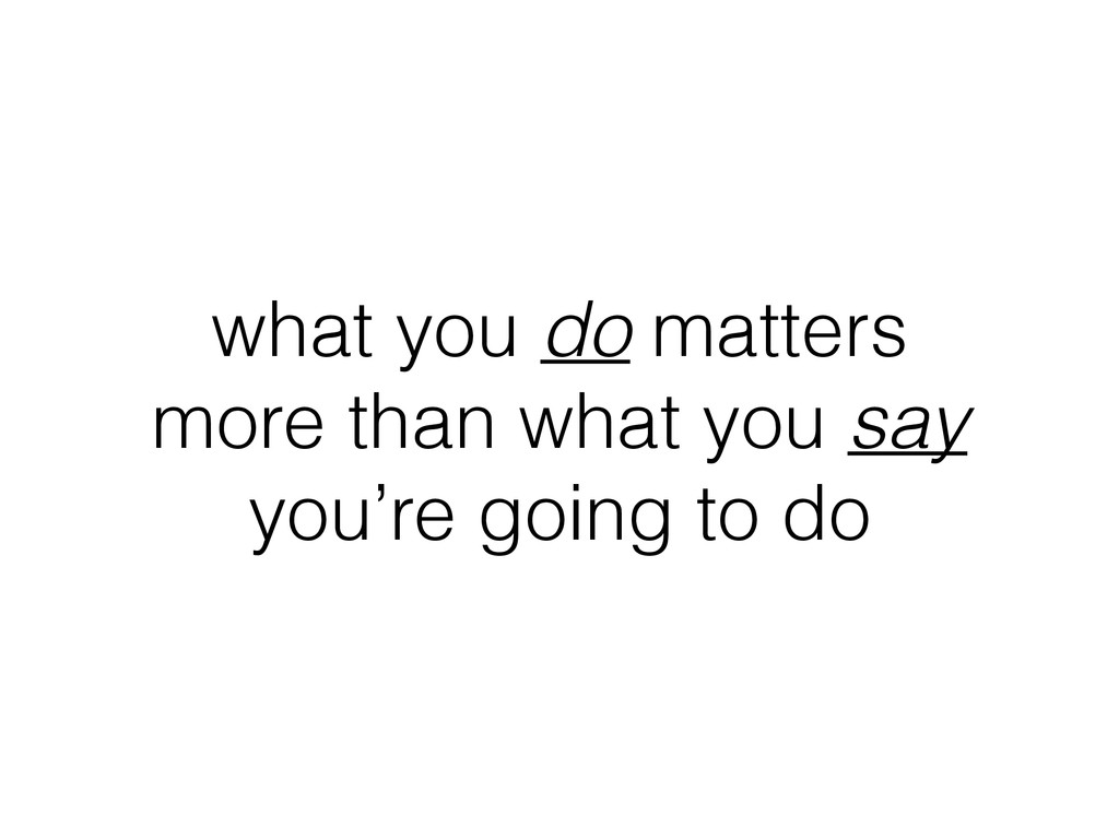 what you do matters more than what you say you'...