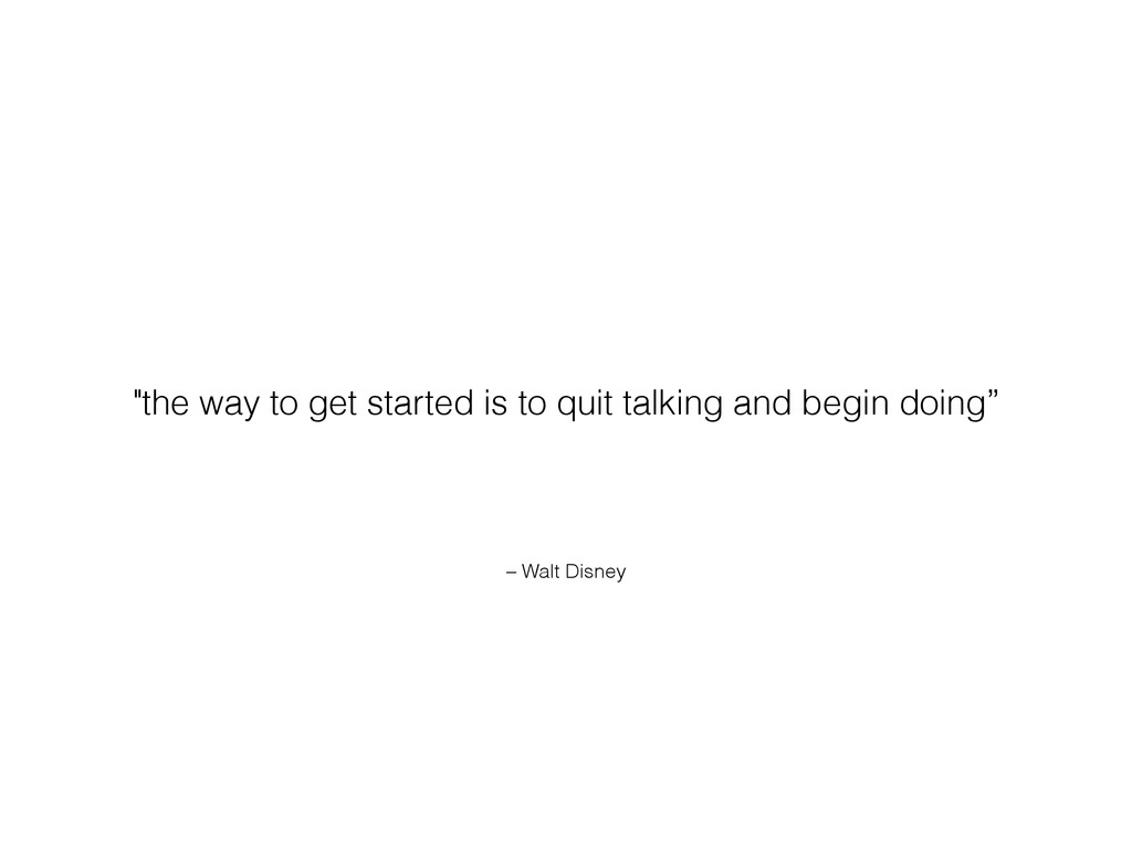 "– Walt Disney ""the way to get started is to qui..."