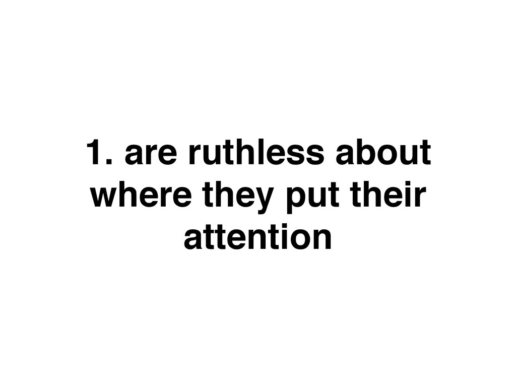 1. are ruthless about where they put their atte...