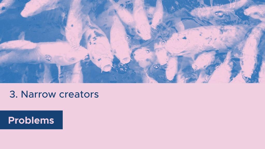 3. Narrow creators Problems