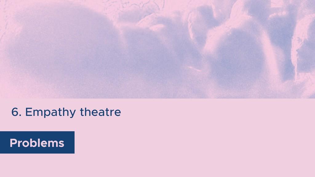 6. Empathy theatre Problems