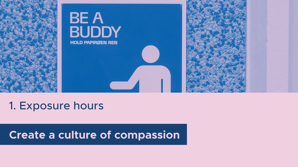 Create a culture of compassion 1. Exposure hours