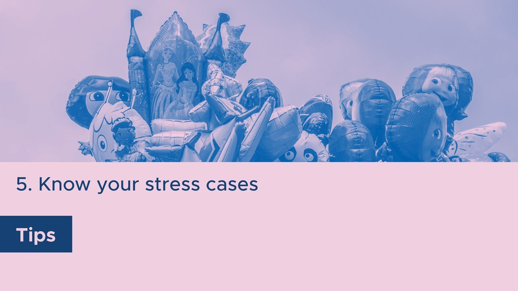5. Know your stress cases Tips