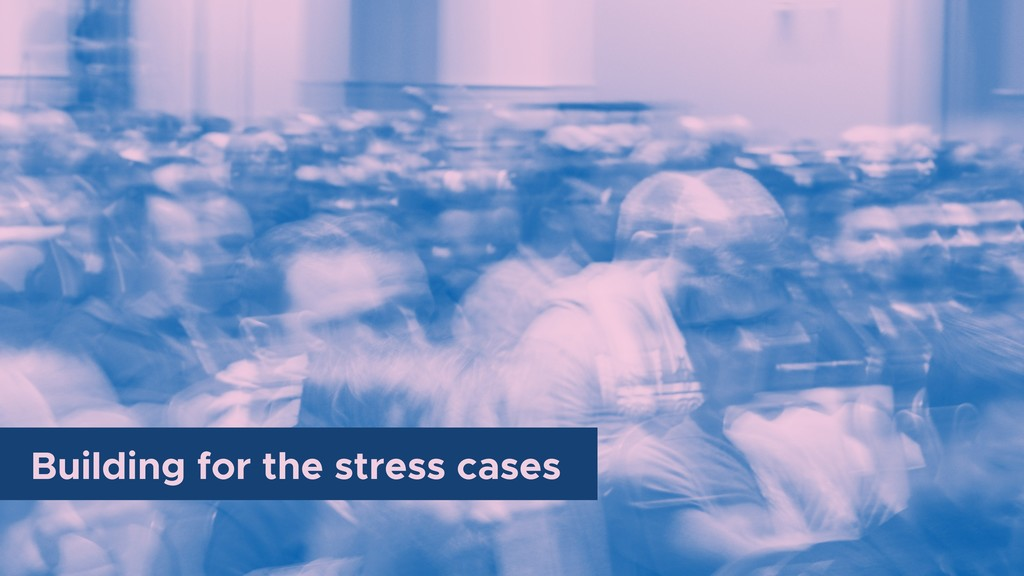 Building for the stress cases