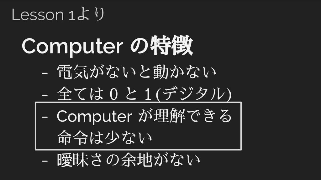 Computer の特徴 - 電気がないと動かない - 全ては 0 と 1(デジタル) - C...
