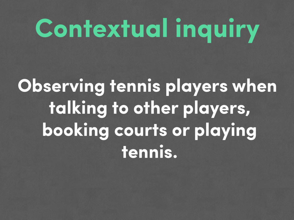 Contextual inquiry Observing tennis players whe...