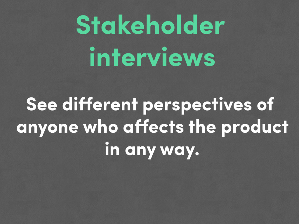 Stakeholder interviews See different perspective...