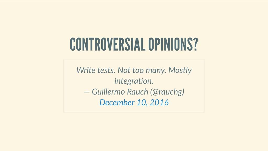 CONTROVERSIALOPINIONS? Writetests.Nottooma...