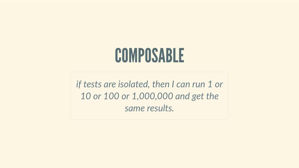 COMPOSABLE iftestsareisolated,thenIcanru...