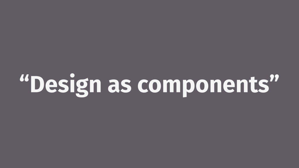 """Design as components"""