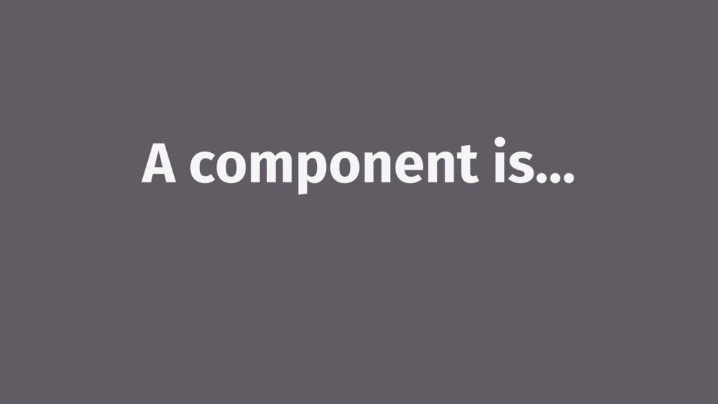 A component is…