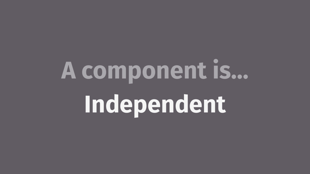 A component is… Independent