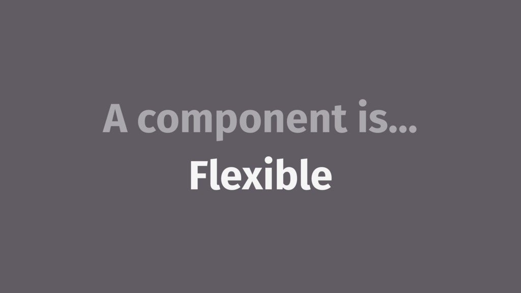 A component is… Flexible