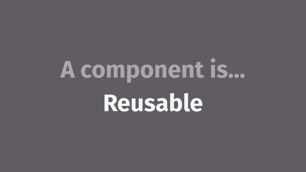 A component is… Reusable