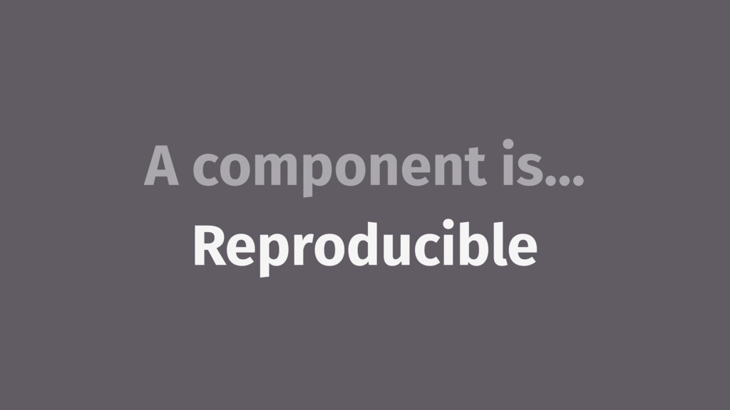 A component is… Reproducible