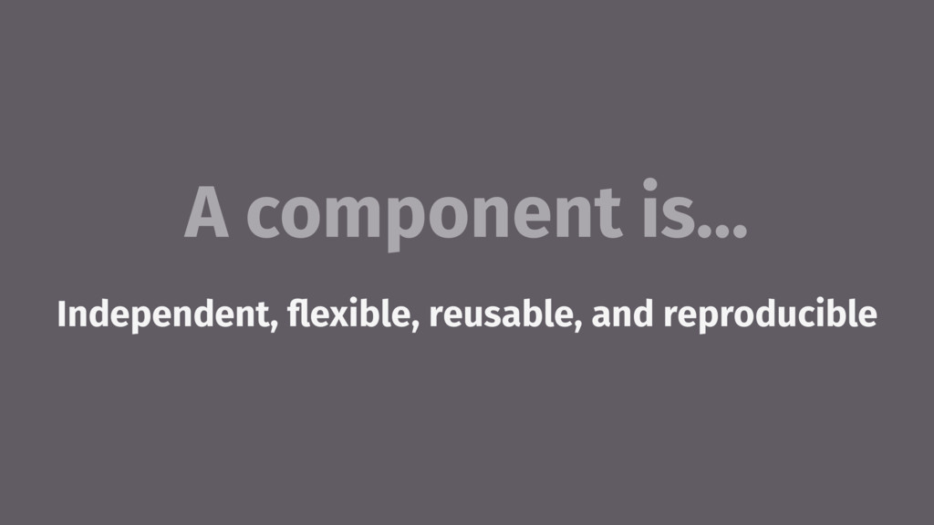 A component is… Independent, flexible, reusable,...