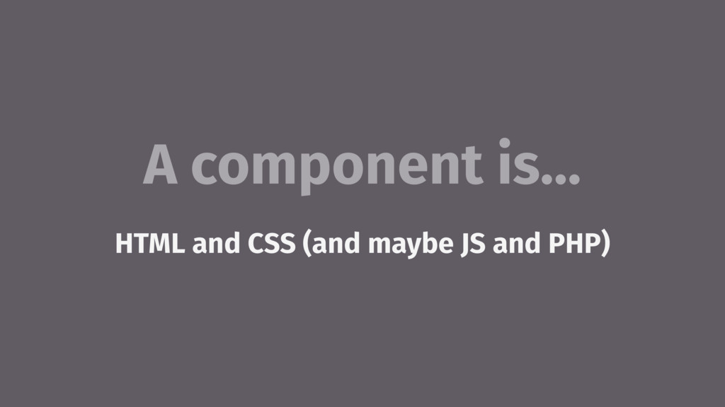 A component is… HTML and CSS (and maybe JS and ...