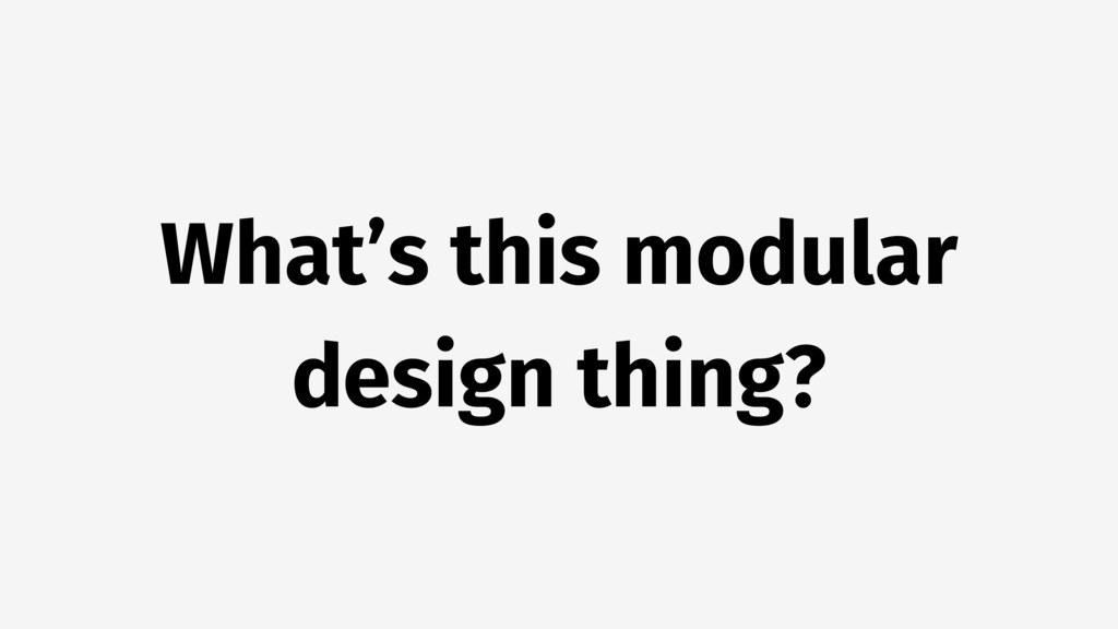 What's this modular design thing?