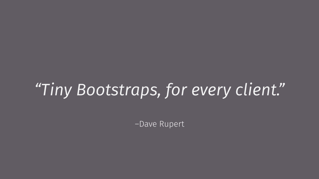 "–Dave Rupert ""Tiny Bootstraps, for every client..."