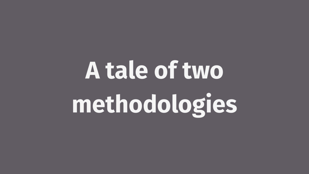 A tale of two methodologies