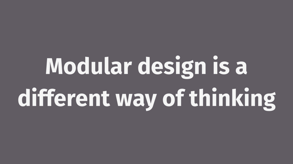 Modular design is a different way of thinking