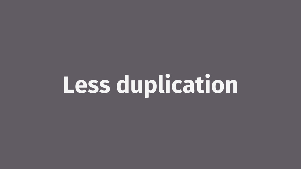 Less duplication